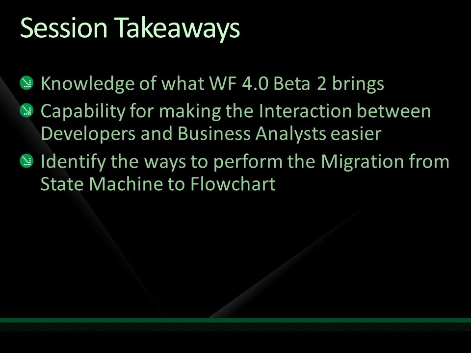 Session Takeaways Knowledge of what WF 4.0 Beta 2 brings Capability for making the Interaction between Developers and Business Analysts easier Identify the ways to perform the Migration from State Machine to Flowchart