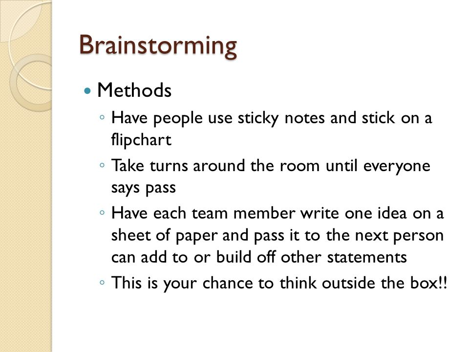 Brainstorming Methods ◦ Have people use sticky notes and stick on a flipchart ◦ Take turns around the room until everyone says pass ◦ Have each team m