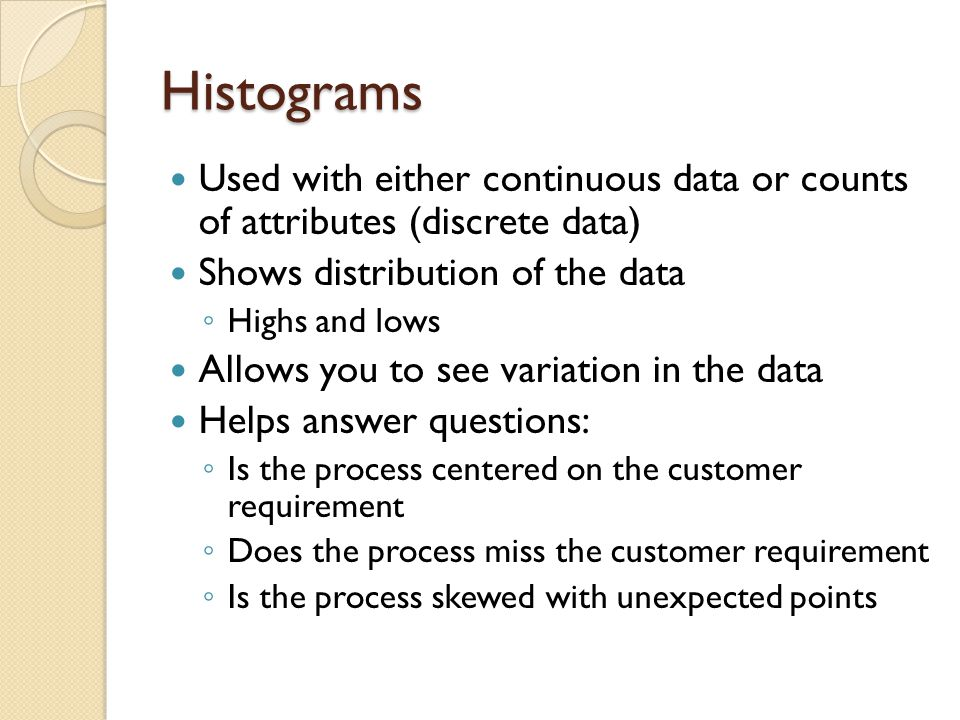 Histograms Used with either continuous data or counts of attributes (discrete data) Shows distribution of the data ◦ Highs and lows Allows you to see