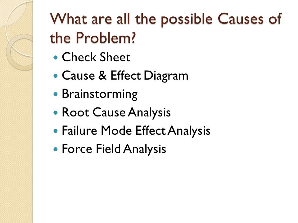 What are all the possible Causes of the Problem? Check Sheet Cause & Effect Diagram Brainstorming Root Cause Analysis Failure Mode Effect Analysis For