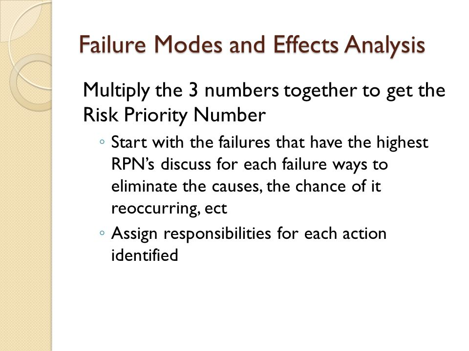 Failure Modes and Effects Analysis Multiply the 3 numbers together to get the Risk Priority Number ◦ Start with the failures that have the highest RPN