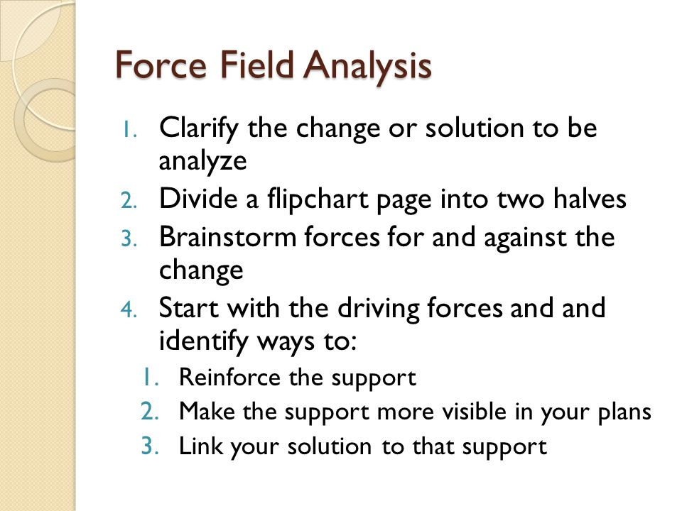 Force Field Analysis 1. Clarify the change or solution to be analyze 2. Divide a flipchart page into two halves 3. Brainstorm forces for and against t
