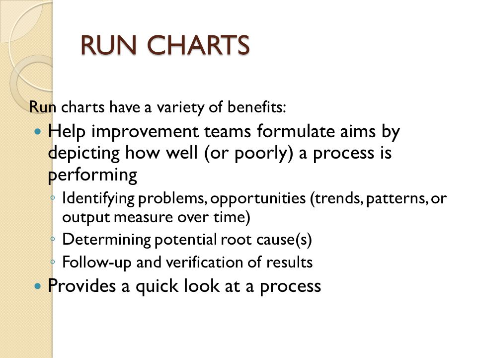 RUN CHARTS Run charts have a variety of benefits: Help improvement teams formulate aims by depicting how well (or poorly) a process is performing ◦ Id