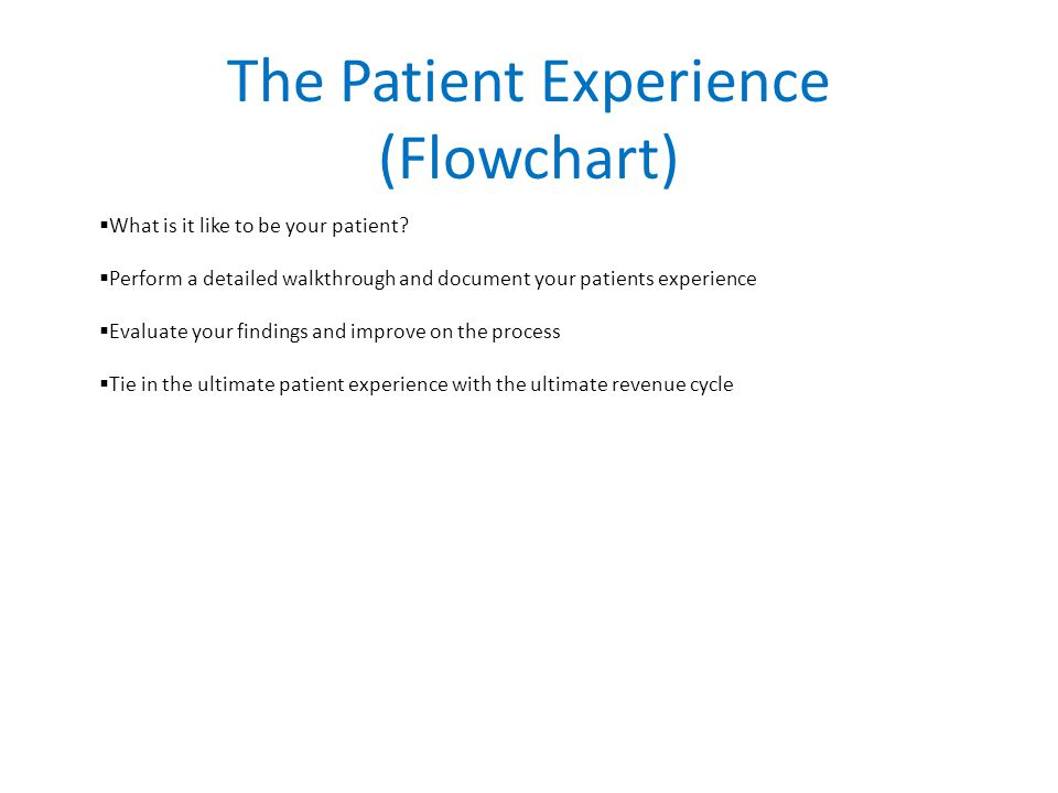 The Patient Experience (Flowchart)  What is it like to be your patient.