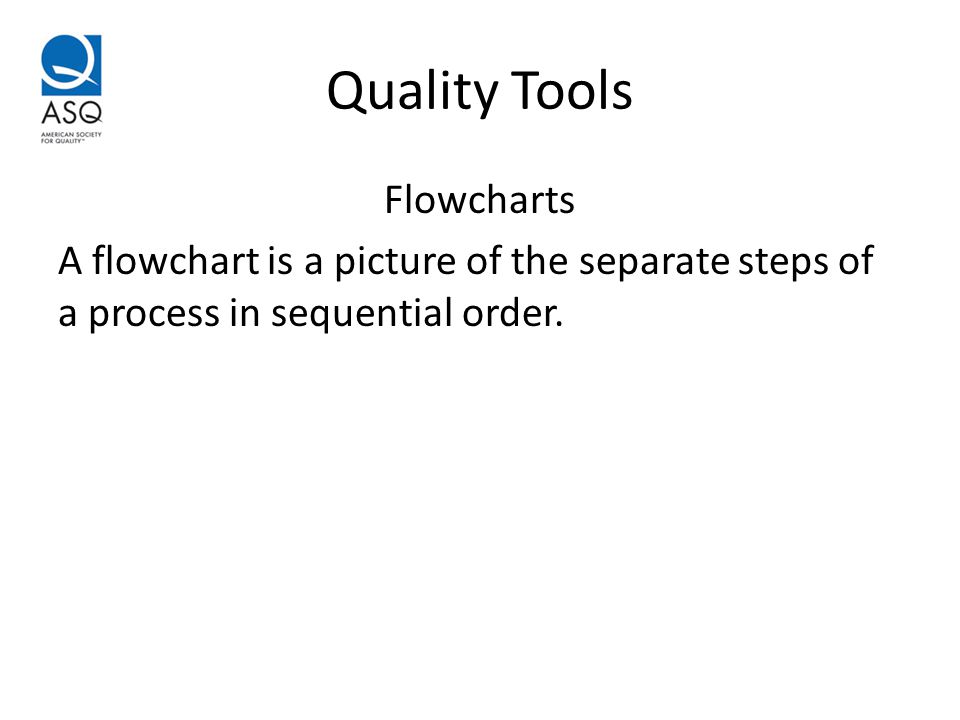 Quality Tools Flowcharts A flowchart is a picture of the separate steps of a process in sequential order.