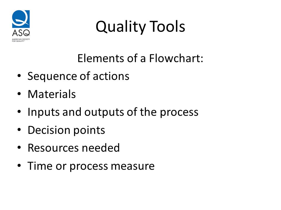 Quality Tools Elements of a Flowchart: Sequence of actions Materials Inputs and outputs of the process Decision points Resources needed Time or process measure