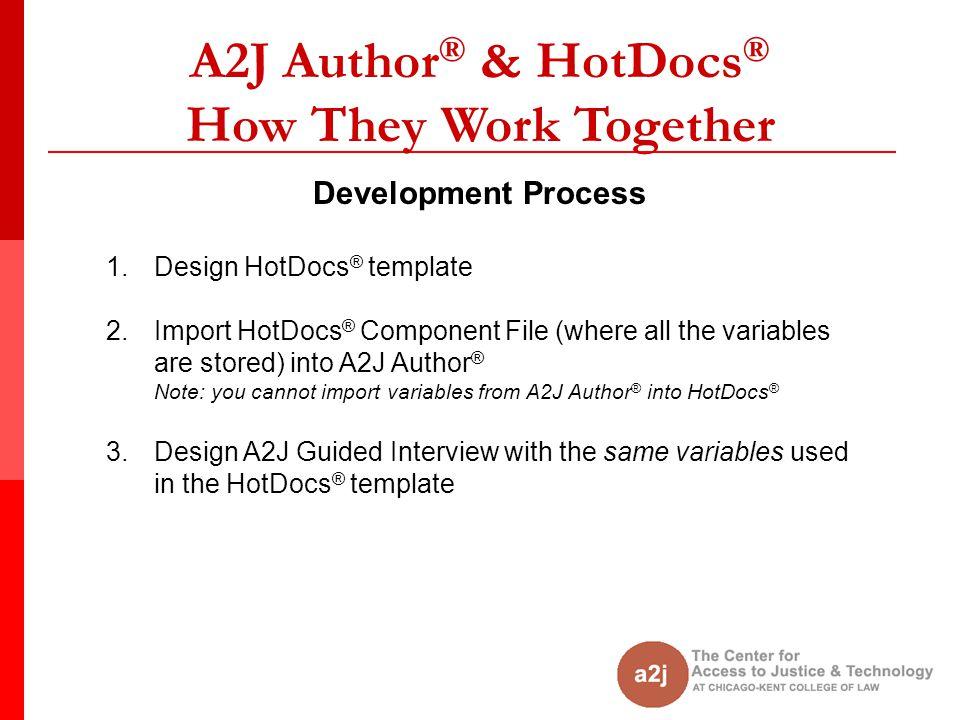 A2J Author ® & HotDocs ® How They Work Together Development Process 1.Design HotDocs ® template 2.Import HotDocs ® Component File (where all the varia