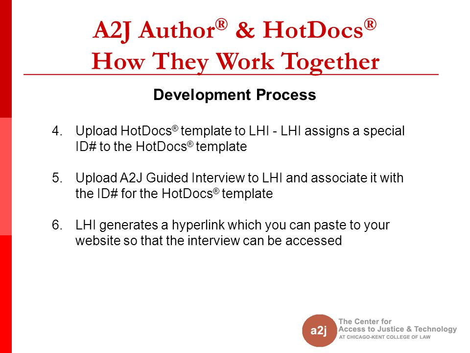 A2J Author ® & HotDocs ® How They Work Together Development Process 4.Upload HotDocs ® template to LHI - LHI assigns a special ID# to the HotDocs ® template 5.Upload A2J Guided Interview to LHI and associate it with the ID# for the HotDocs ® template 6.LHI generates a hyperlink which you can paste to your website so that the interview can be accessed