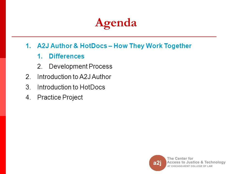 Agenda 1.A2J Author & HotDocs – How They Work Together 1.Differences 2.Development Process 2.Introduction to A2J Author 3.Introduction to HotDocs 4.Practice Project