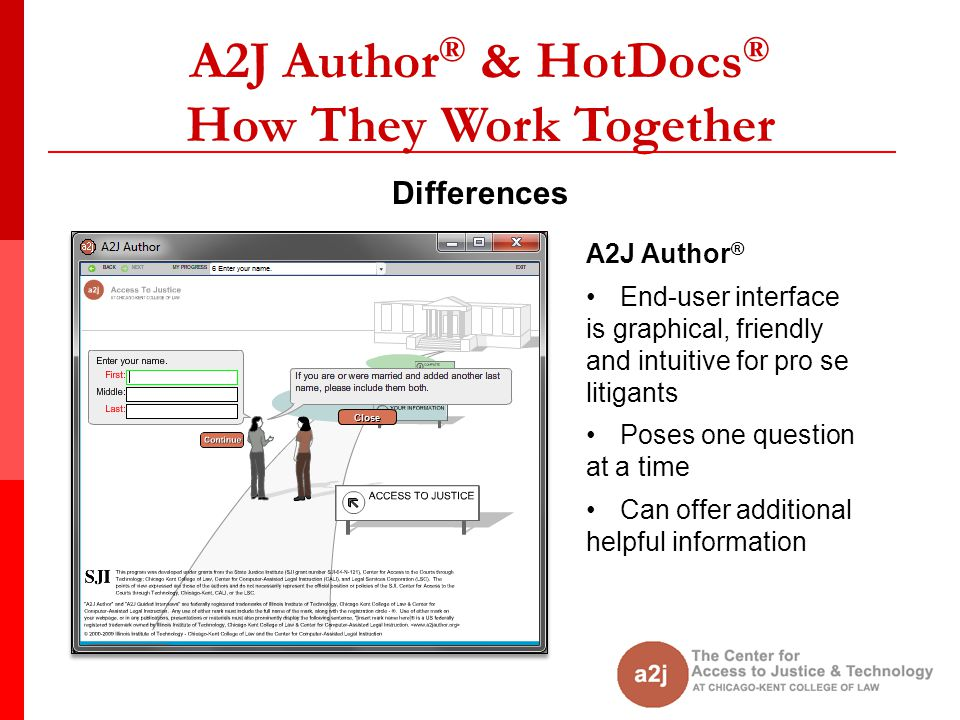 A2J Author ® & HotDocs ® How They Work Together Differences A2J Author ® End-user interface is graphical, friendly and intuitive for pro se litigants Poses one question at a time Can offer additional helpful information