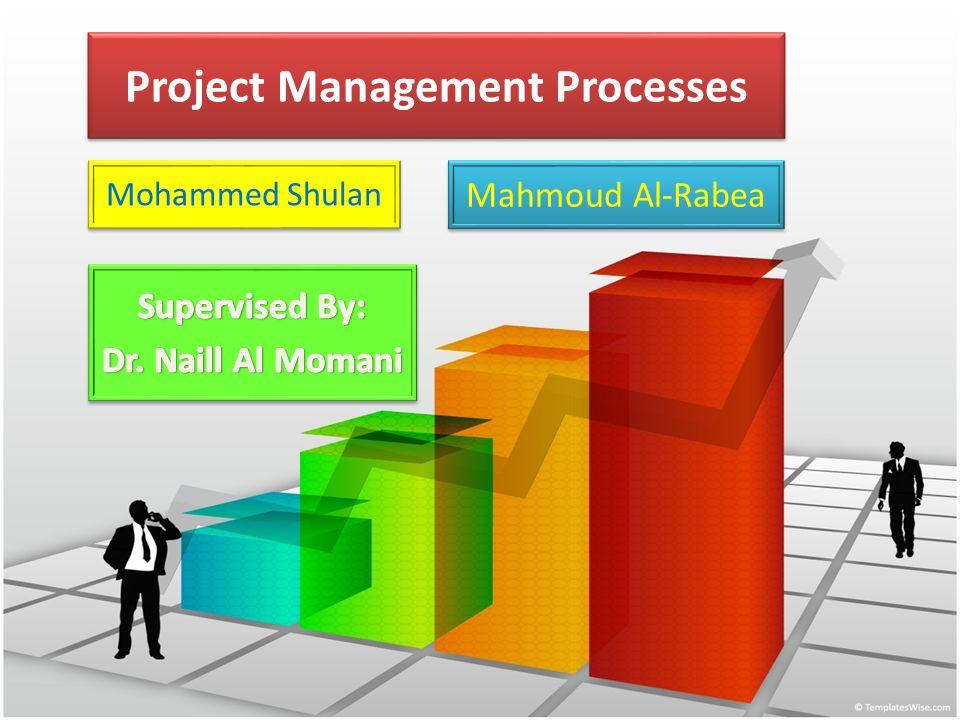 Project Management Processes Mahmoud Al-Rabea Mohammed Shulan