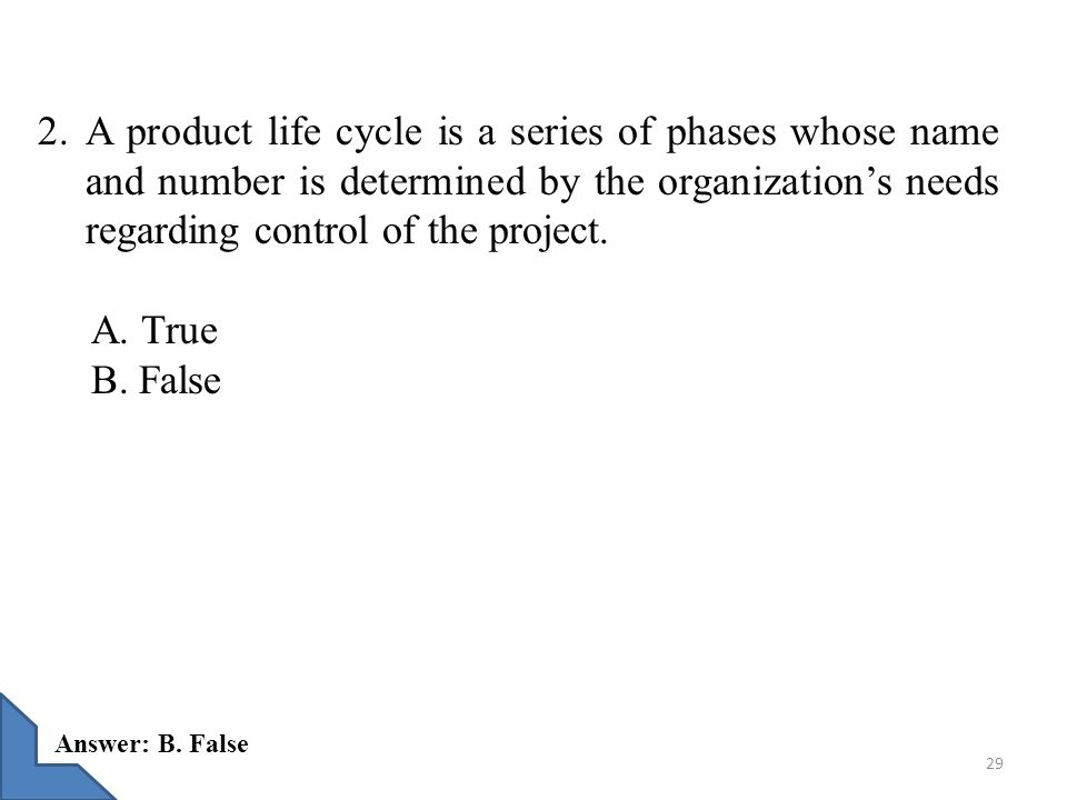 2. A product life cycle is a series of phases whose name and number is determined by the organization's needs regarding control of the project. A. Tru