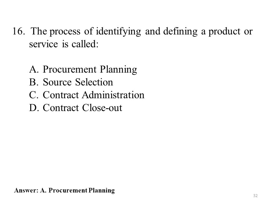 32 16. The process of identifying and defining a product or service is called: A.Procurement Planning B.Source Selection C.Contract Administration D.C