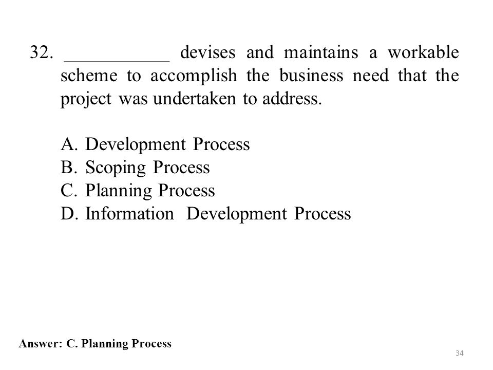 34 32. ___________ devises and maintains a workable scheme to accomplish the business need that the project was undertaken to address. A.Development P