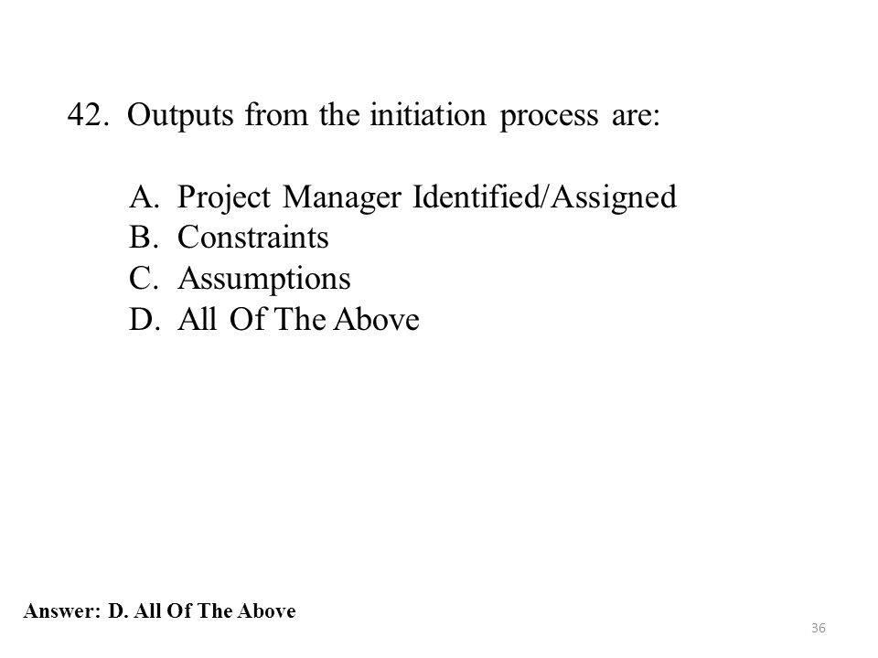 36 42. Outputs from the initiation process are: A.Project Manager Identified/Assigned B.Constraints C.Assumptions D.All Of The Above Answer: D. All Of