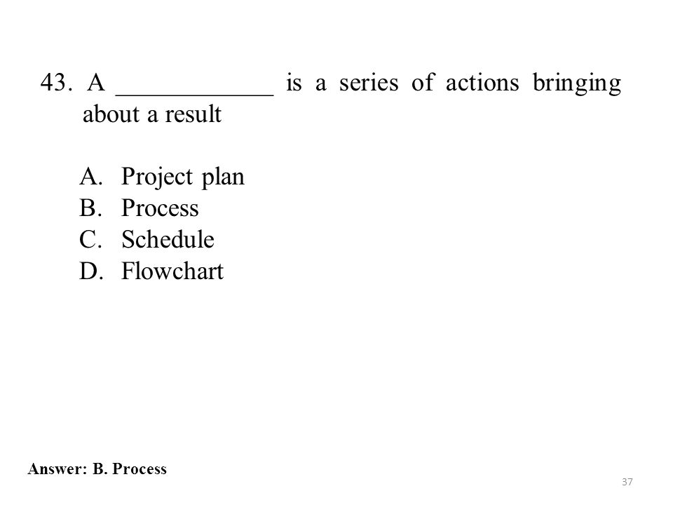 37 43. A ____________ is a series of actions bringing about a result A.Project plan B.Process C.Schedule D.Flowchart Answer: B. Process