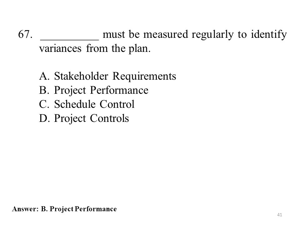 41 67. __________ must be measured regularly to identify variances from the plan. A.Stakeholder Requirements B.Project Performance C.Schedule Control