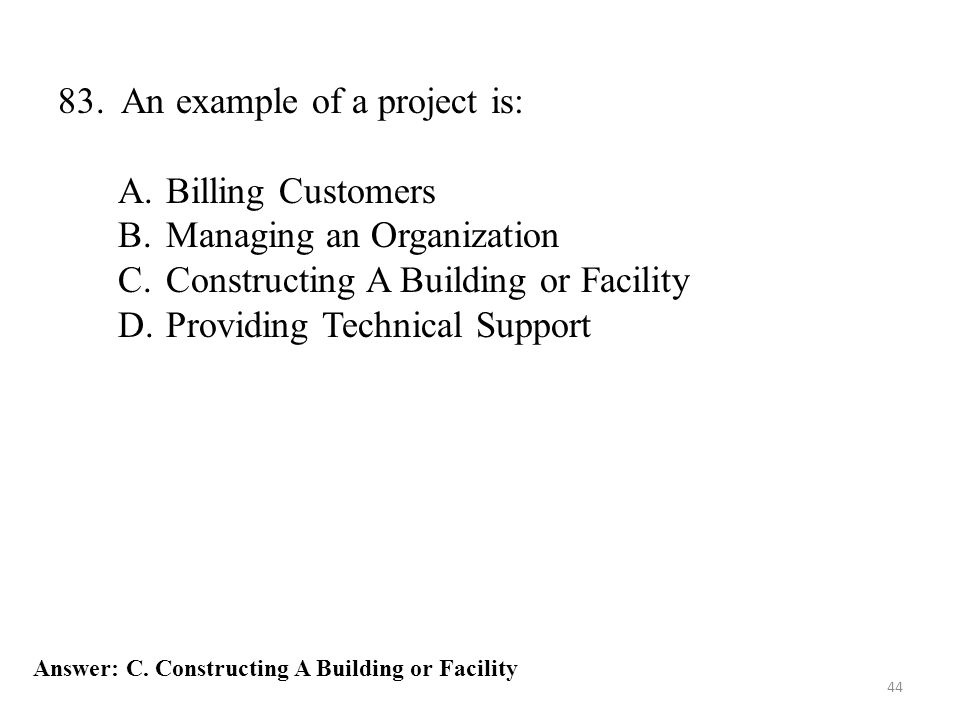 44 83. An example of a project is: A.Billing Customers B.Managing an Organization C.Constructing A Building or Facility D.Providing Technical Support