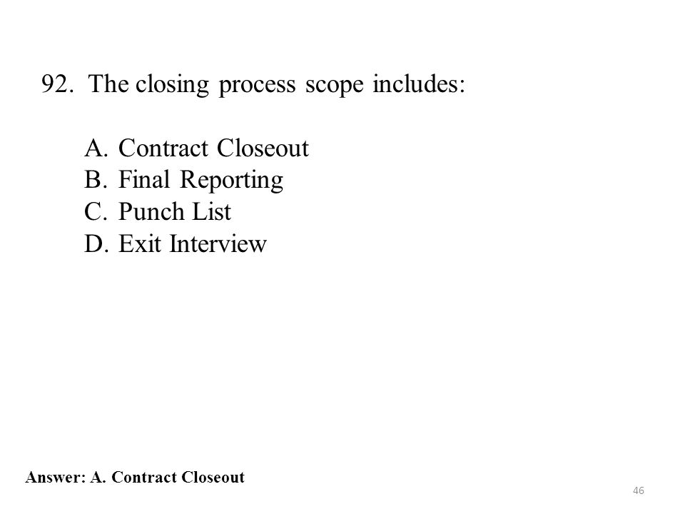 46 92. The closing process scope includes: A.Contract Closeout B.Final Reporting C.Punch List D.Exit Interview Answer: A. Contract Closeout