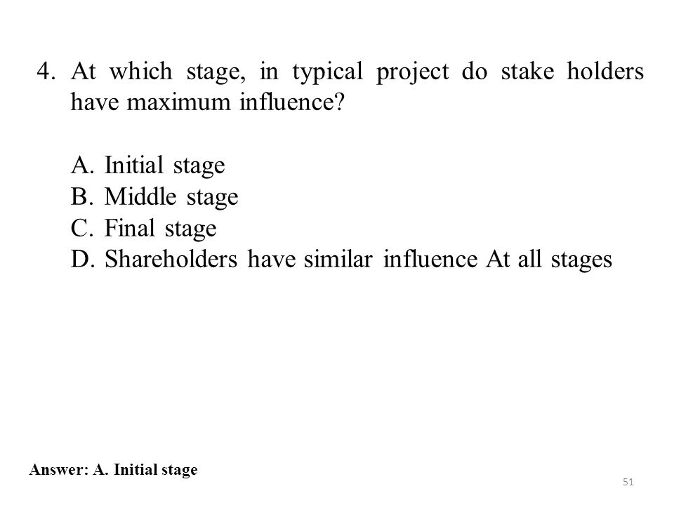4.At which stage, in typical project do stake holders have maximum influence? A.Initial stage B.Middle stage C.Final stage D.Shareholders have similar