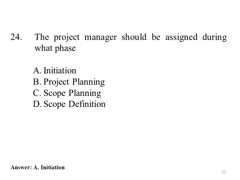24.The project manager should be assigned during what phase A.Initiation B.Project Planning C.Scope Planning D.Scope Definition 53 Answer: A.
