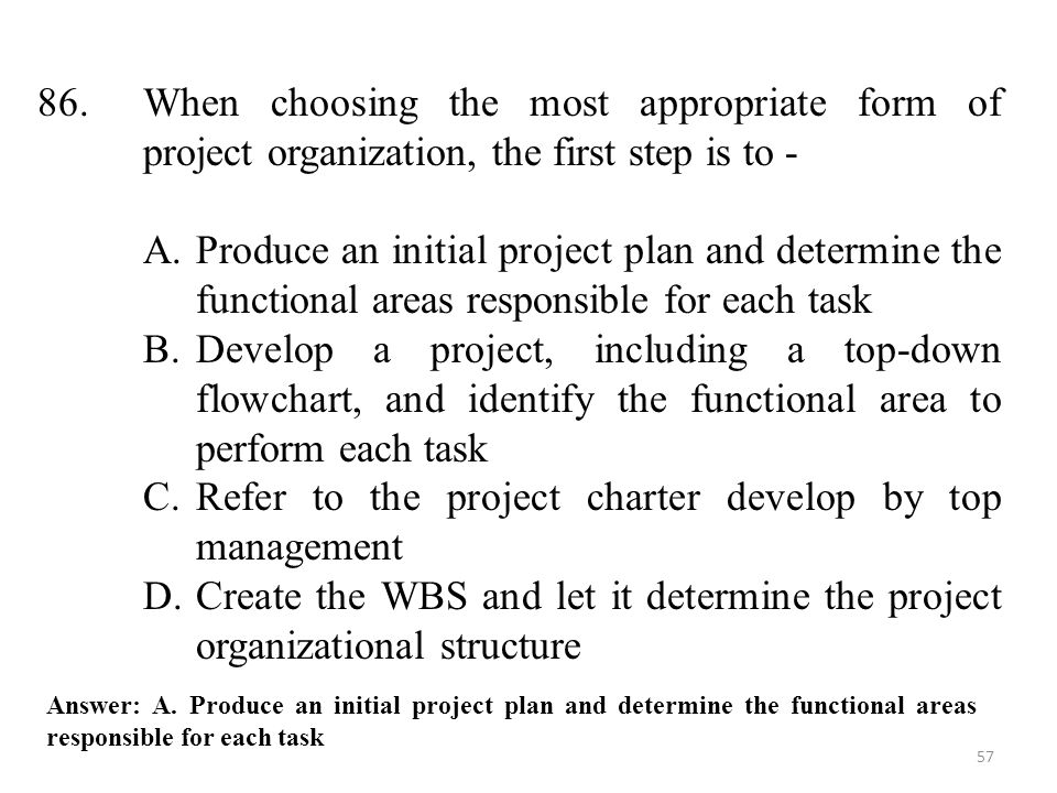 57 86.When choosing the most appropriate form of project organization, the first step is to - A.Produce an initial project plan and determine the functional areas responsible for each task B.Develop a project, including a top-down flowchart, and identify the functional area to perform each task C.Refer to the project charter develop by top management D.Create the WBS and let it determine the project organizational structure Answer: A.