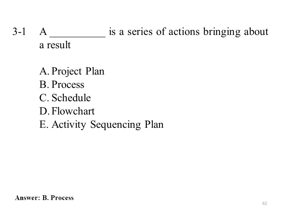 62 3-1 A __________ is a series of actions bringing about a result A.Project Plan B.Process C.Schedule D.Flowchart E.Activity Sequencing Plan Answer: B.