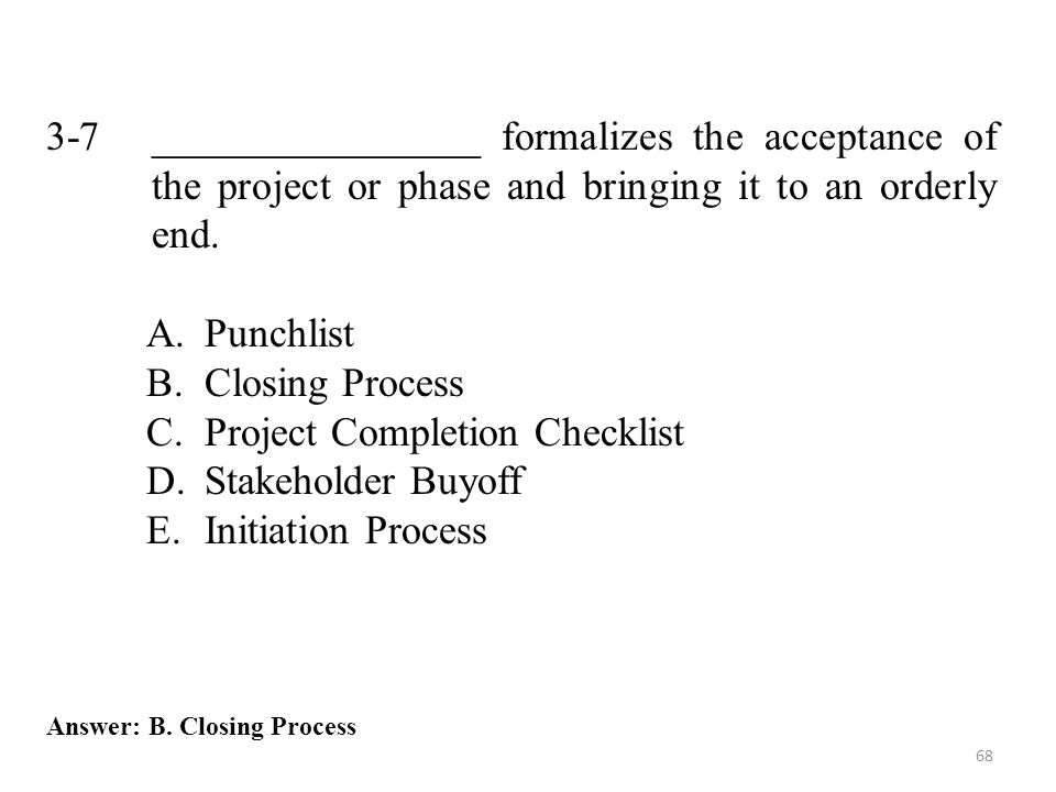 68 3-7 ________________ formalizes the acceptance of the project or phase and bringing it to an orderly end. A.Punchlist B.Closing Process C.Project C