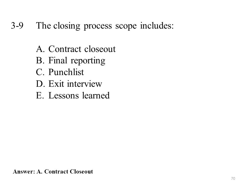 70 3-9 The closing process scope includes: A.Contract closeout B.Final reporting C.Punchlist D.Exit interview E.Lessons learned Answer: A.