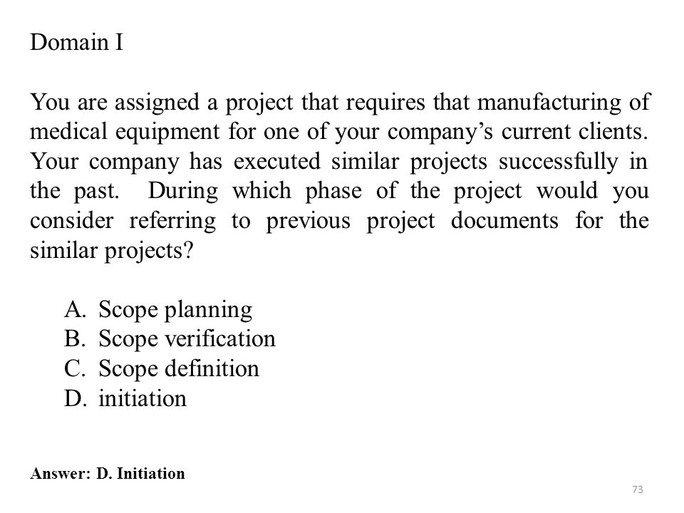 73 Answer: D. Initiation Domain I You are assigned a project that requires that manufacturing of medical equipment for one of your company's current c