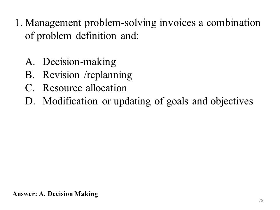 78 Answer: A. Decision Making 1.Management problem-solving invoices a combination of problem definition and: A.Decision-making B.Revision /replanning
