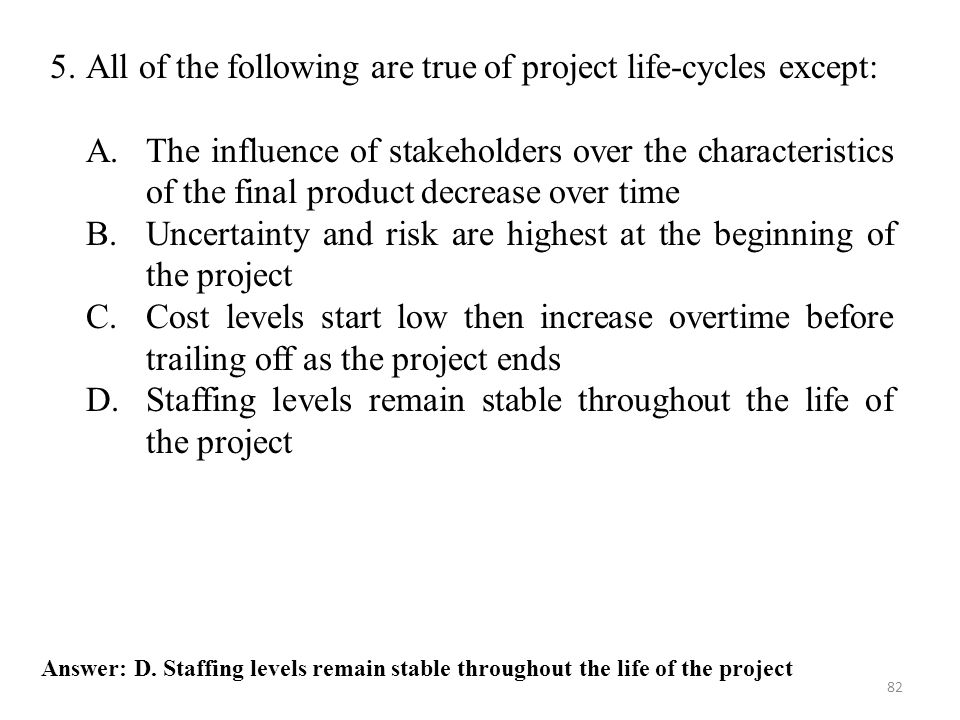 82 Answer: D. Staffing levels remain stable throughout the life of the project 5.All of the following are true of project life-cycles except: A.The in