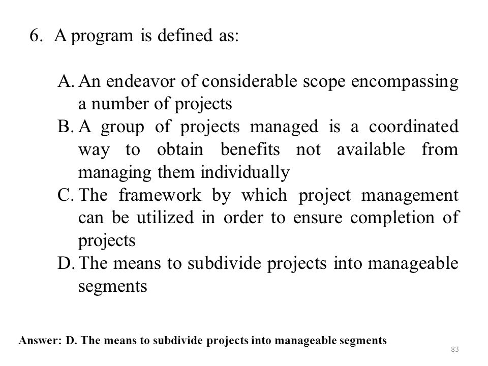 83 Answer: D. The means to subdivide projects into manageable segments 6.A program is defined as: A.An endeavor of considerable scope encompassing a n