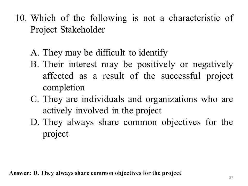 87 Answer: D. They always share common objectives for the project 10.Which of the following is not a characteristic of Project Stakeholder A.They may
