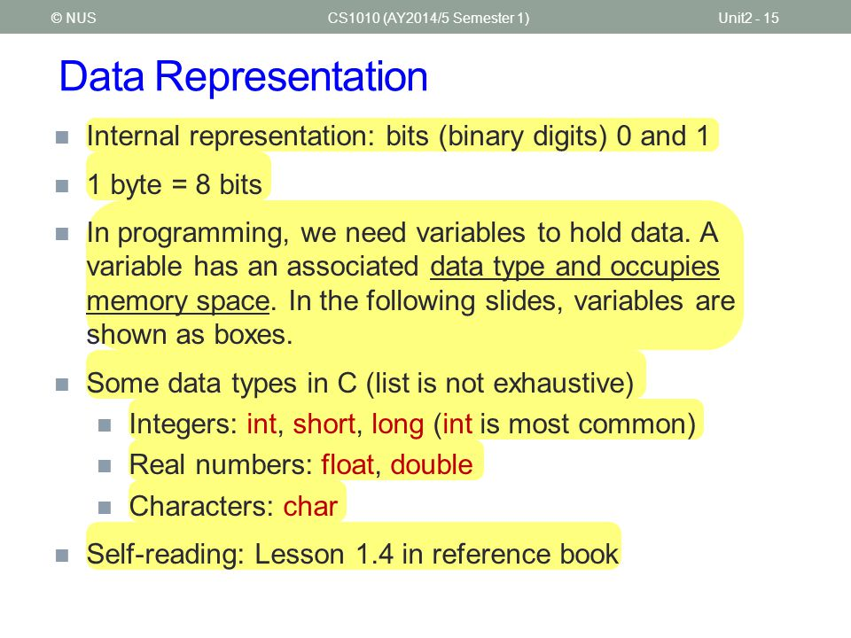 Data Representation CS1010 (AY2014/5 Semester 1)Unit2 - 15 Internal representation: bits (binary digits) 0 and 1 1 byte = 8 bits In programming, we ne