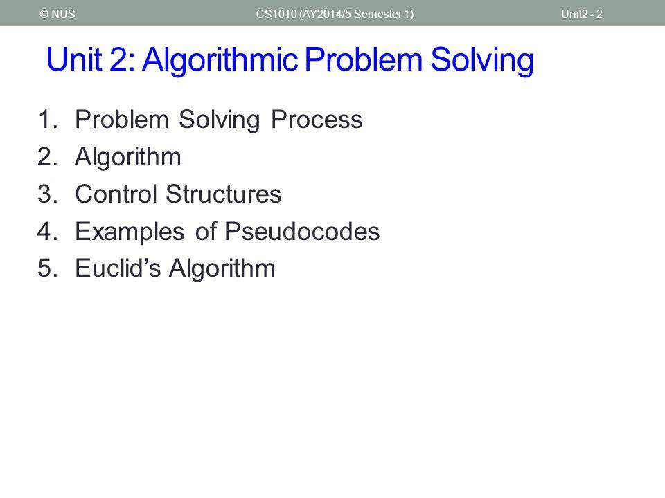 Unit 2: Algorithmic Problem Solving 1.Problem Solving Process 2.Algorithm 3.Control Structures 4.Examples of Pseudocodes 5.Euclid's Algorithm CS1010 (AY2014/5 Semester 1)Unit2 - 2© NUS
