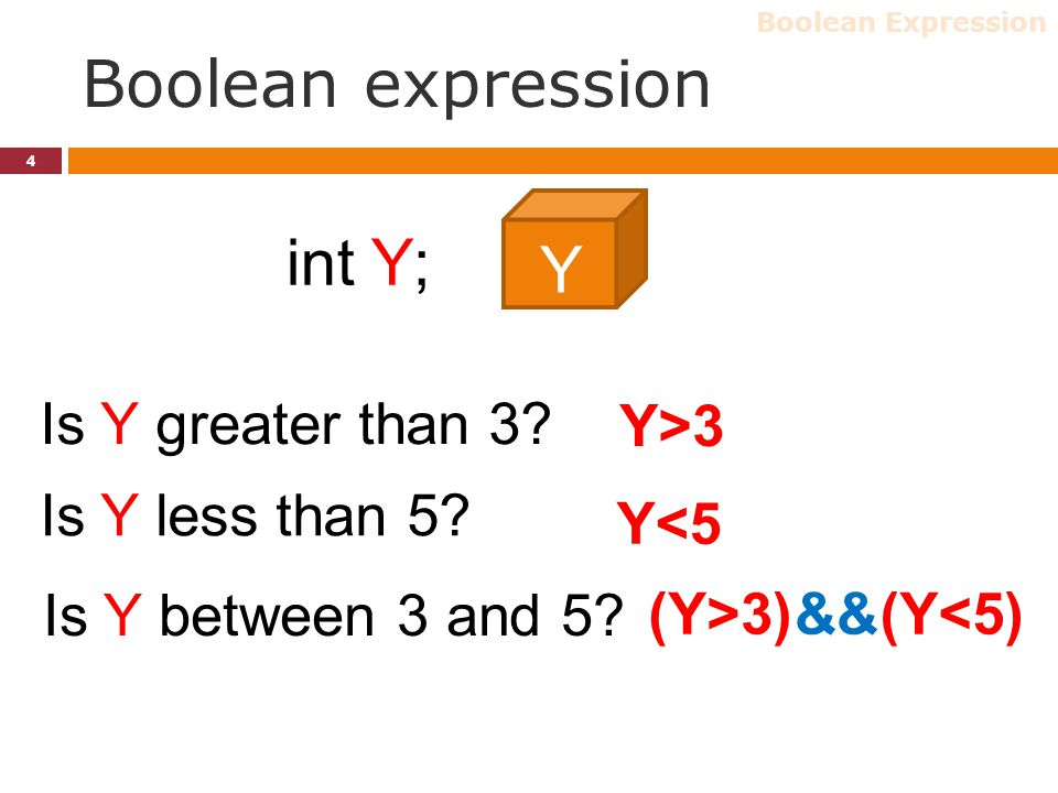 Boolean expression 4 int Y; Y Is Y greater than 3? Y>3 Is Y less than 5? Y<5 Is Y between 3 and 5? (Y<5)(Y>3)&& Boolean Expression
