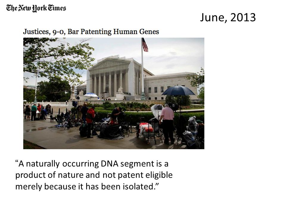 June, 2013 A naturally occurring DNA segment is a product of nature and not patent eligible merely because it has been isolated.