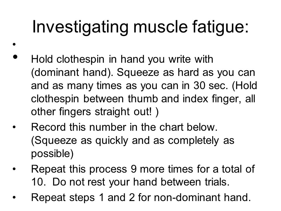 Investigating muscle fatigue: Hold clothespin in hand you write with (dominant hand). Squeeze as hard as you can and as many times as you can in 30 se