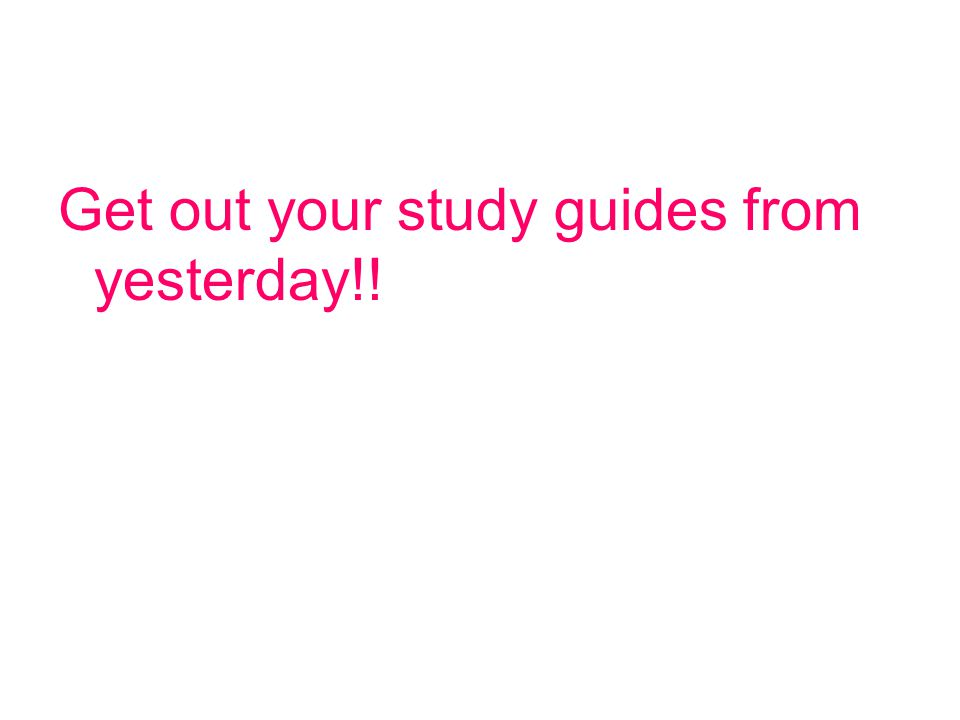Get out your study guides from yesterday!!