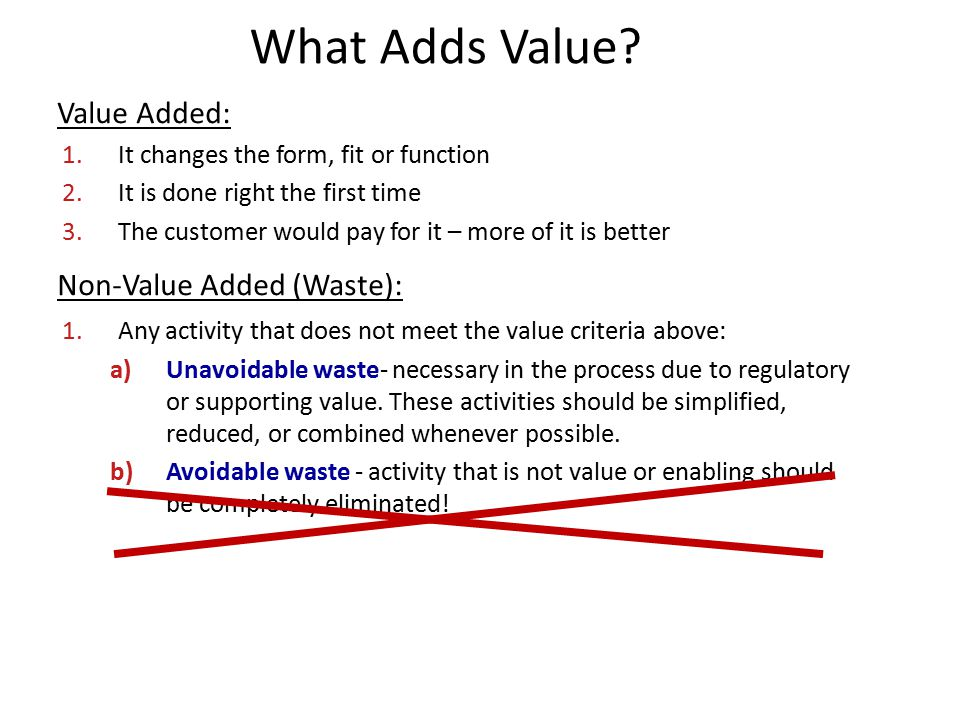 What Adds Value? Value Added: 1.It changes the form, fit or function 2.It is done right the first time 3.The customer would pay for it – more of it is