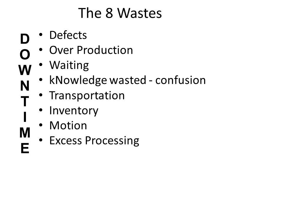 The 8 Wastes Defects Over Production Waiting kNowledge wasted - confusion Transportation Inventory Motion Excess Processing D O W N T I M E