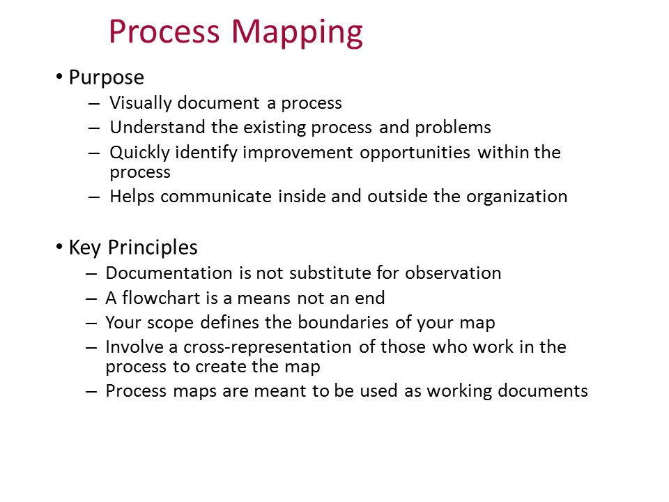 Process Mapping Purpose – Visually document a process – Understand the existing process and problems – Quickly identify improvement opportunities with