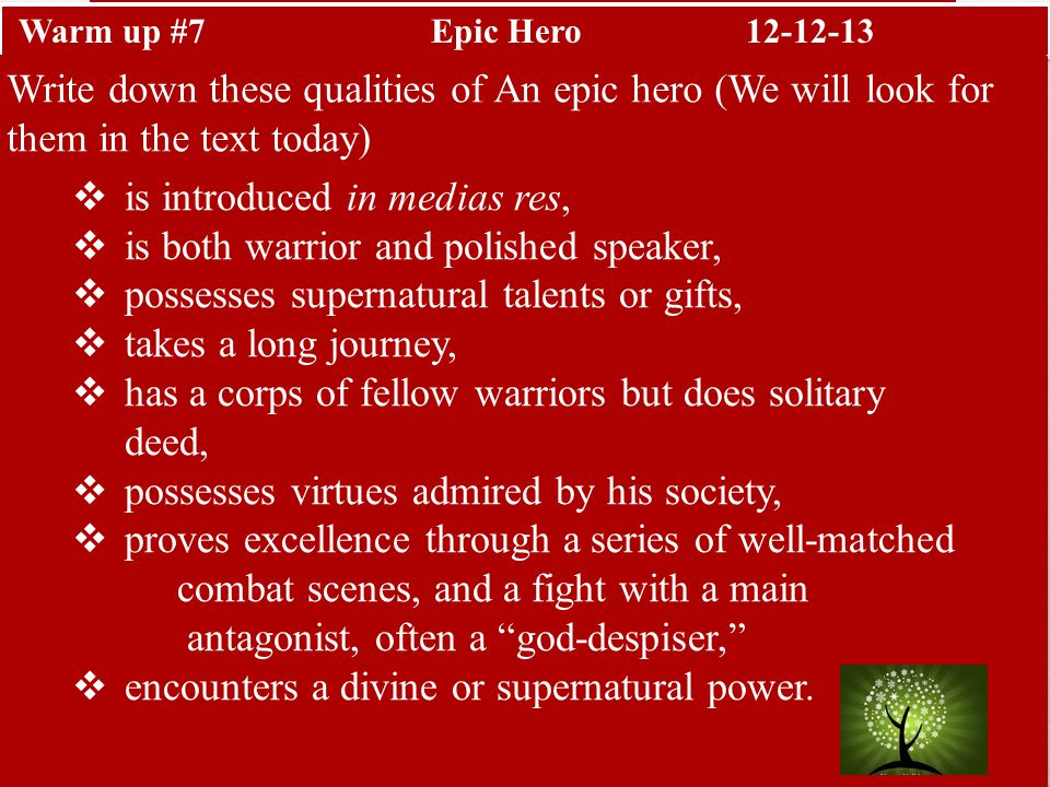 Warm up #7Epic Hero12-12-13 Write down these qualities of An epic hero (We will look for them in the text today)  is introduced in medias res,  is both warrior and polished speaker,  possesses supernatural talents or gifts,  takes a long journey,  has a corps of fellow warriors but does solitary deed,  possesses virtues admired by his society,  proves excellence through a series of well-matched combat scenes, and a fight with a main antagonist, often a god-despiser,  encounters a divine or supernatural power.