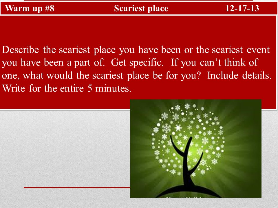 Warm up #8 Scariest place12-17-13 Describe the scariest place you have been or the scariest event you have been a part of.
