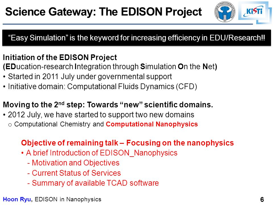 Hoon Ryu, EDISON in Nanophysics 6 Science Gateway: The EDISON Project Initiation of the EDISON Project (EDucation-research Integration through Simulation On the Net) Started in 2011 July under governmental support Initiative domain: Computational Fluids Dynamics (CFD) Moving to the 2 nd step: Towards new scientific domains.