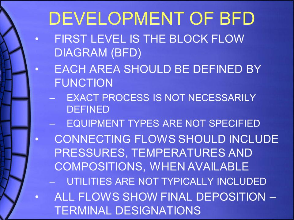 DEVELOPMENT OF BFD FIRST LEVEL IS THE BLOCK FLOW DIAGRAM (BFD) EACH AREA SHOULD BE DEFINED BY FUNCTION –EXACT PROCESS IS NOT NECESSARILY DEFINED –EQUIPMENT TYPES ARE NOT SPECIFIED CONNECTING FLOWS SHOULD INCLUDE PRESSURES, TEMPERATURES AND COMPOSITIONS, WHEN AVAILABLE –UTILITIES ARE NOT TYPICALLY INCLUDED ALL FLOWS SHOW FINAL DEPOSITION – TERMINAL DESIGNATIONS