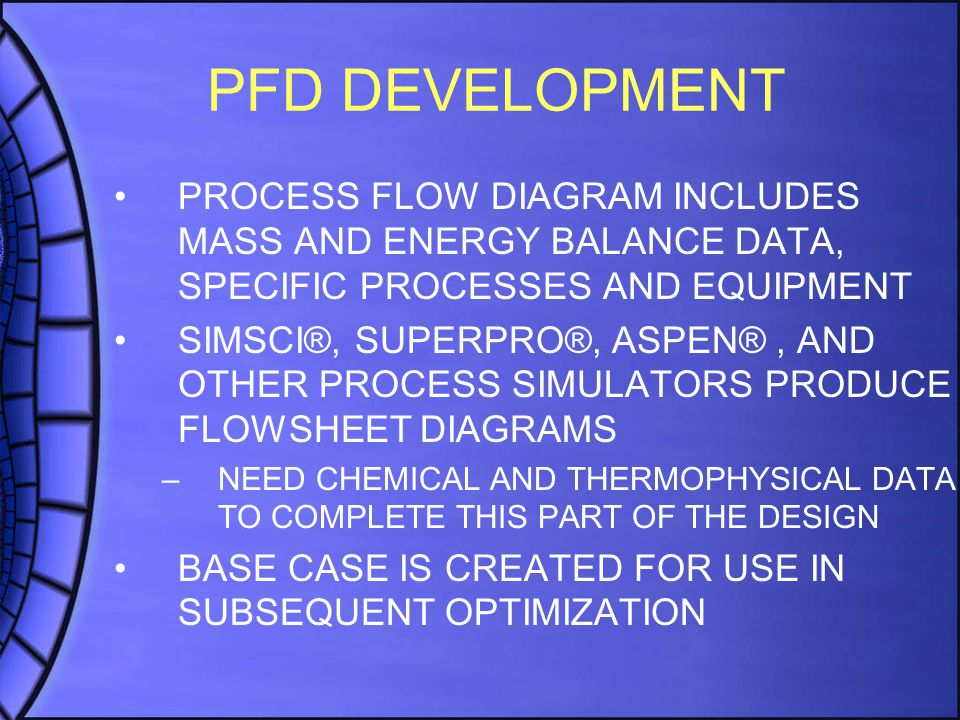 PFD DEVELOPMENT PROCESS FLOW DIAGRAM INCLUDES MASS AND ENERGY BALANCE DATA, SPECIFIC PROCESSES AND EQUIPMENT SIMSCI®, SUPERPRO®, ASPEN®, AND OTHER PRO
