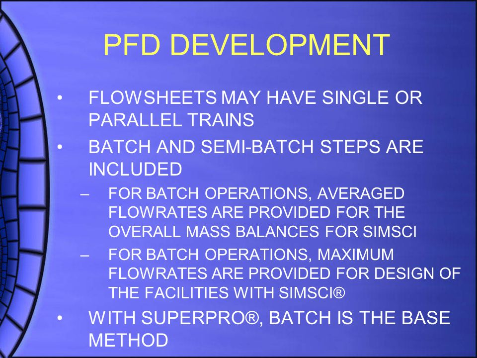 PFD DEVELOPMENT FLOWSHEETS MAY HAVE SINGLE OR PARALLEL TRAINS BATCH AND SEMI-BATCH STEPS ARE INCLUDED –FOR BATCH OPERATIONS, AVERAGED FLOWRATES ARE PROVIDED FOR THE OVERALL MASS BALANCES FOR SIMSCI –FOR BATCH OPERATIONS, MAXIMUM FLOWRATES ARE PROVIDED FOR DESIGN OF THE FACILITIES WITH SIMSCI® WITH SUPERPRO®, BATCH IS THE BASE METHOD