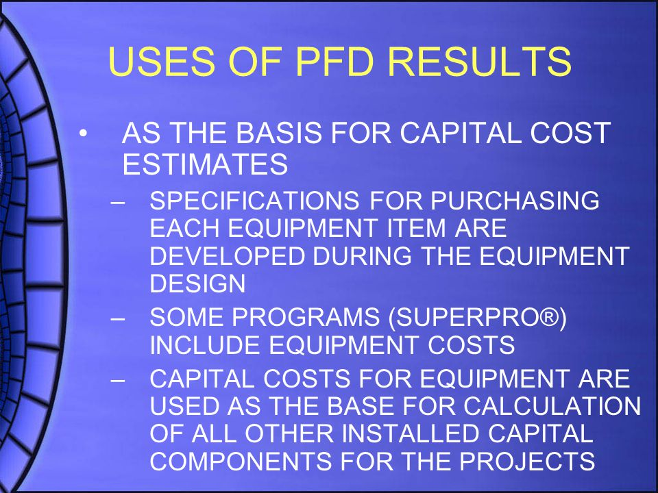 USES OF PFD RESULTS AS THE BASIS FOR CAPITAL COST ESTIMATES –SPECIFICATIONS FOR PURCHASING EACH EQUIPMENT ITEM ARE DEVELOPED DURING THE EQUIPMENT DESIGN –SOME PROGRAMS (SUPERPRO®) INCLUDE EQUIPMENT COSTS –CAPITAL COSTS FOR EQUIPMENT ARE USED AS THE BASE FOR CALCULATION OF ALL OTHER INSTALLED CAPITAL COMPONENTS FOR THE PROJECTS